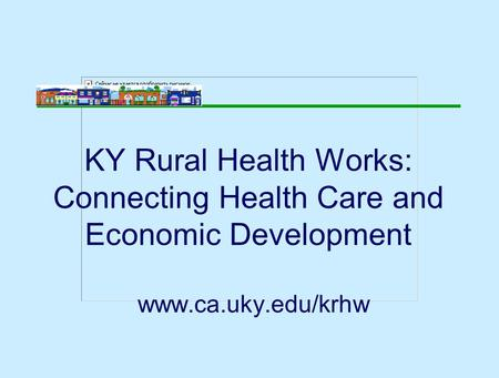 KY Rural Health Works: Connecting Health Care and Economic Development www.ca.uky.edu/krhw.