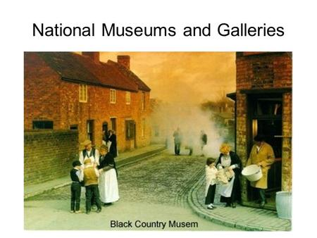 National Museums and Galleries. There are hundreds of museums and galleries around the country. The following you have to know: Beamish British Museum.