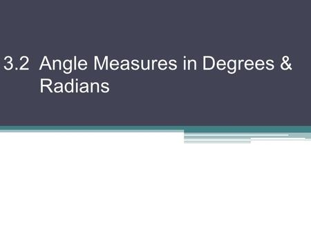 3.2 Angle Measures in Degrees & Radians. Another way to measure angles is in radians. 360  = 2π rad.  180  = π rad. –To convert from degrees to radians:
