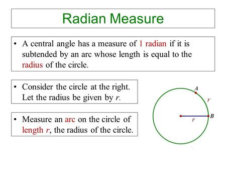 Radian Measure A central angle has a measure of 1 radian if it is subtended by an arc whose length is equal to the radius of the circle. Consider the circle.