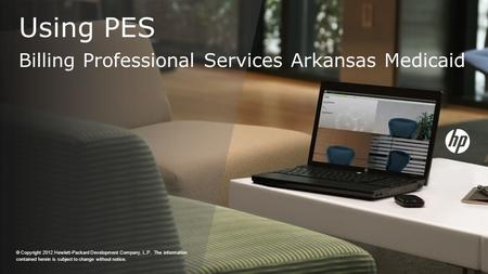 Using PES Billing Professional Services Arkansas Medicaid © Copyright 2012 Hewlett-Packard Development Company, L.P. The information contained herein is.