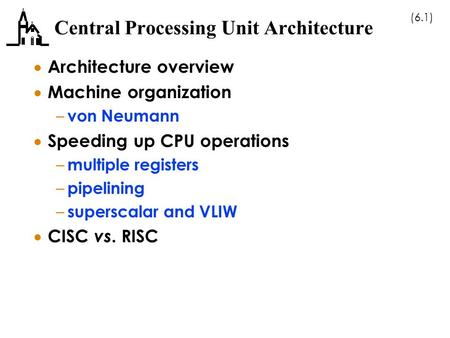 (6.1) Central Processing Unit Architecture  Architecture overview  Machine organization – von Neumann  Speeding up CPU operations – multiple registers.