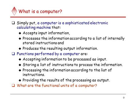 0 What is a computer?  Simply put, a computer is a sophisticated electronic calculating machine that:  Accepts input information,  Processes the information.
