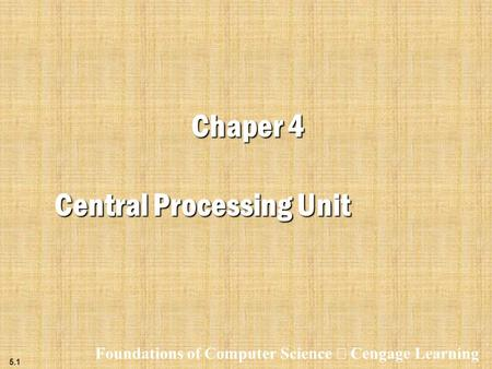 5.1 Chaper 4 Central Processing Unit Foundations of Computer Science  Cengage Learning.