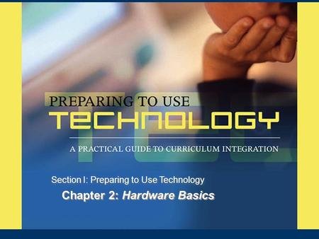 Chapter 2: Hardware Basics Section I: Preparing to Use Technology.