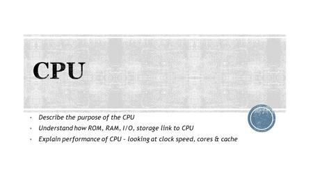 CPU Describe the purpose of the CPU