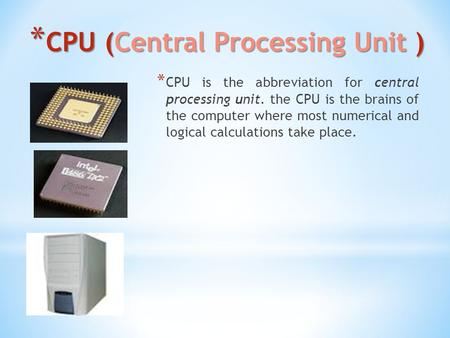 * CPU (Central Processing Unit ) * CPU is the abbreviation for central processing unit. the CPU is the brains of the computer where most numerical and.