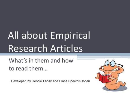 All about Empirical Research Articles What's in them and how to read them… Developed by Debbie Lahav and Elana Spector-Cohen.