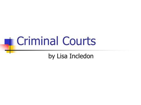 Criminal Courts by Lisa Incledon. Key Feature of Criminal Trials Criminal offences are offences against the state or society as a whole. Therefore the.