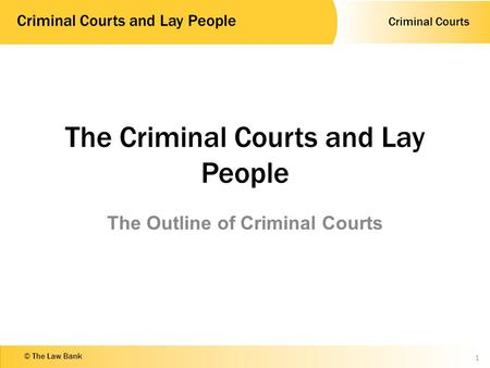 Criminal Courts Criminal Courts and Lay People © The Law Bank The Criminal Courts and Lay People The Outline of Criminal Courts 1.