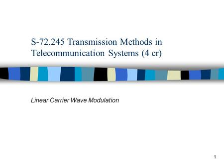 1 S-72.245 Transmission Methods in Telecommunication Systems (4 cr) Linear Carrier Wave Modulation.