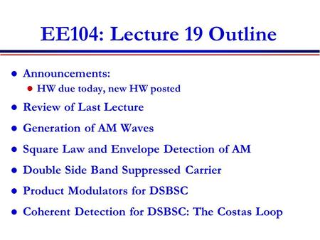 EE104: Lecture 19 Outline Announcements: HW due today, new HW posted Review of Last Lecture Generation of AM Waves Square Law and Envelope Detection of.