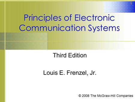 1 Principles of Electronic Communication Systems Third Edition Louis E. Frenzel, Jr. © 2008 The McGraw-Hill Companies.