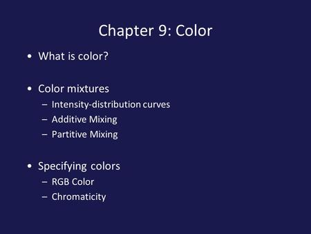 Chapter 9: Color What is color? Color mixtures –Intensity-distribution curves –Additive Mixing –Partitive Mixing Specifying colors –RGB Color –Chromaticity.