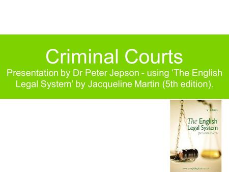 Criminal Courts Presentation by Dr Peter Jepson - using 'The English Legal System' by Jacqueline Martin (5th edition).