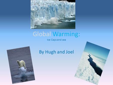 Global Warming: Ice Caps and sea By Hugh and Joel.