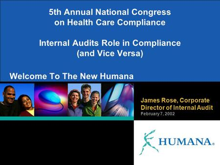 James Rose, Corporate Director of Internal Audit February 7, 2002 Welcome To The New Humana 5th Annual National Congress on Health Care Compliance Internal.