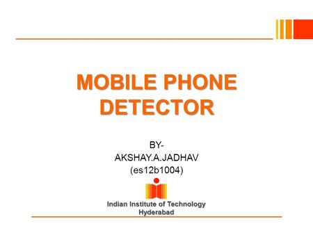 Indian Institute of Technology Hyderabad MOBILE PHONE DETECTOR BY- AKSHAY.A.JADHAV (es12b1004)