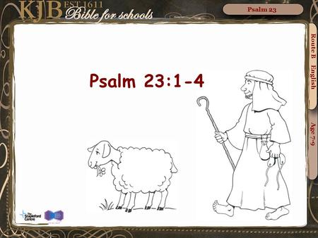 Route B English Age 7-9 Psalm 23 Psalm 23:1-4. Psalm 23 Psalm 23:1-2 King James Version The LORD is my shepherd; I shall not want. He maketh me to lie.