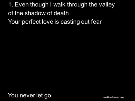 1. Even though I walk through the valley of the shadow of death Your perfect love is casting out fear You never let go mattredman.com.