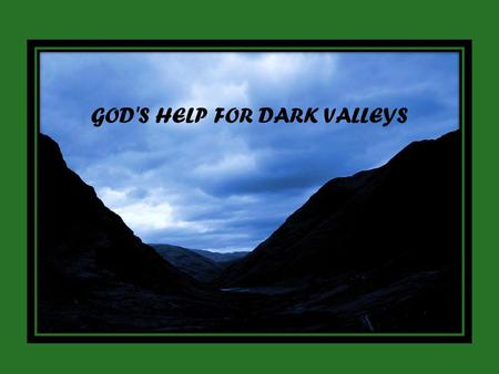 GOD'S HELP FOR DARK VALLEYS. Even though I walk through the valley of the shadow of death, I will fear no evil, for you are with me; Psalm 23:4.