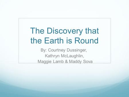 The Discovery that the Earth is Round By: Courtney Dussinger, Kathryn McLaughlin, Maggie Lamb & Maddy Sova.