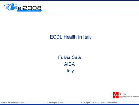Session 5f, 23 October 2008 eChallenges e-2008 Copyright 2008 AICA, Bocconi University Insert Org Logo in Master slide ECDL Health in Italy Fulvia Sala.