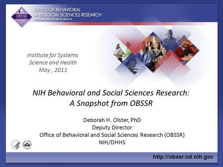 NIH Behavioral and Social Sciences Research: A Snapshot from OBSSR Deborah H. Olster, PhD Deputy Director Office of Behavioral and Social Sciences Research.