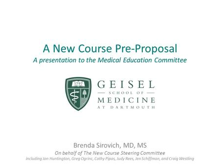 A New Course Pre-Proposal A presentation to the Medical Education Committee Brenda Sirovich, MD, MS On behalf of The New Course Steering Committee including.