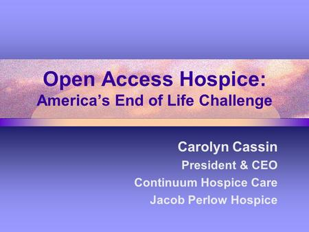 Open Access Hospice: America's End of Life Challenge Carolyn Cassin President & CEO Continuum Hospice Care Jacob Perlow Hospice.