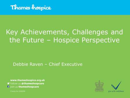Key Achievements, Challenges and the Future – Hospice Perspective Debbie Raven – Chief Executive.