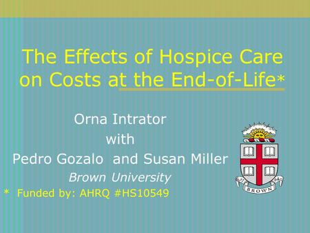The Effects of Hospice Care on Costs at the End-of-Life * Orna Intrator with Pedro Gozalo and Susan Miller Brown University * Funded by: AHRQ #HS10549.