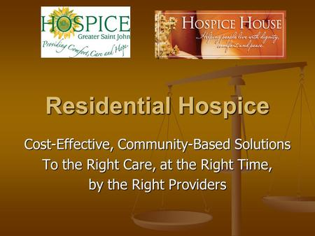 Residential Hospice Cost-Effective, Community-Based Solutions To the Right Care, at the Right Time, by the Right Providers.