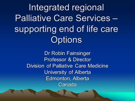 Integrated regional Palliative Care Services – supporting end of life care Options Dr Robin Fainsinger Professor & Director Division of Palliative Care.