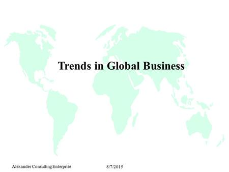 Alexander Consulting Enterprise 8/7/2015 Trends in Global Business.