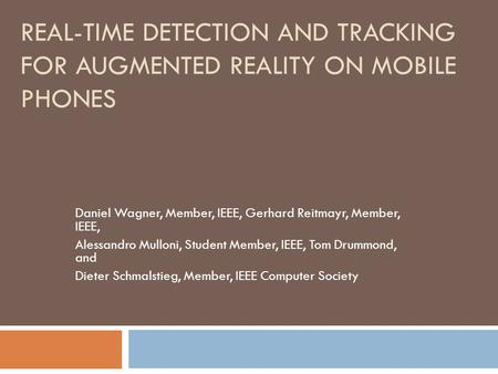 REAL-TIME DETECTION AND TRACKING FOR AUGMENTED REALITY ON MOBILE PHONES Daniel Wagner, Member, IEEE, Gerhard Reitmayr, Member, IEEE, Alessandro Mulloni,
