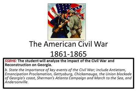 The American Civil War 1861-1865 SS8H6: The student will analyze the impact of the Civil War and Reconstruction on Georgia. b. State the importance of.
