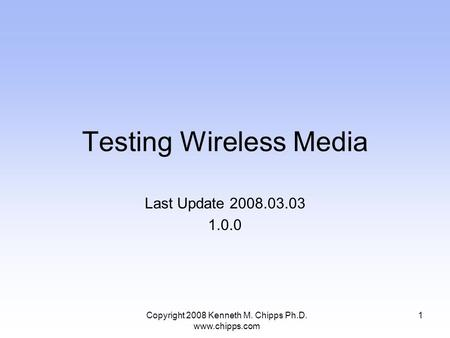 Testing Wireless Media Last Update 2008.03.03 1.0.0 1Copyright 2008 Kenneth M. Chipps Ph.D. www.chipps.com.