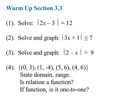 Warm Up Section 3.3 (1). Solve:  2x – 3  = 12 (2). Solve and graph:  3x + 1  ≤ 7 (3). Solve and graph:  2 – x  > 9 (4). {(0, 3), (1, -4), (5, 6),