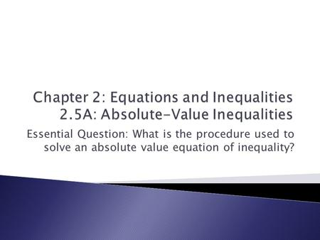 Essential Question: What is the procedure used to solve an absolute value equation of inequality?