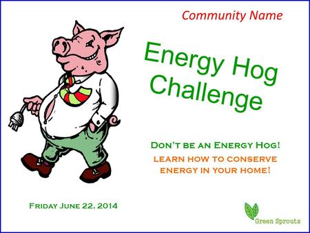 Friday June 22, 2014 Energy Hog Challenge Don't be an Energy Hog! learn how to conserve energy in your home! Community Name.