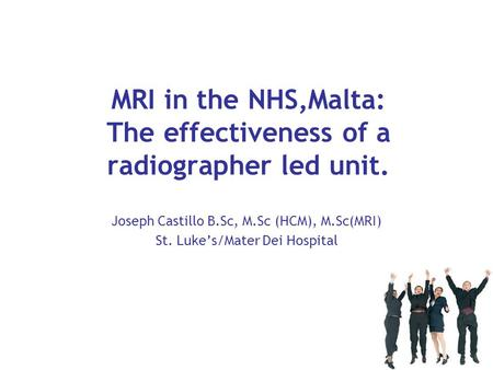 MRI in the NHS,Malta: The effectiveness of a radiographer led unit. Joseph Castillo B.Sc, M.Sc (HCM), M.Sc(MRI) St. Luke's/Mater Dei Hospital.