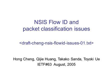 NSIS Flow ID and packet classification issues Hong Cheng, Qijie Huang, Takako Sanda, Toyoki Ue IETF#63 August, 2005.