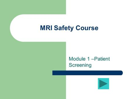 MRI Safety Course Module 1 –Patient Screening Learning Objective #1 The student will be able to describe in detail the patient screening process, contraindications.