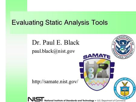 Evaluating Static Analysis Tools Dr. Paul E. Black