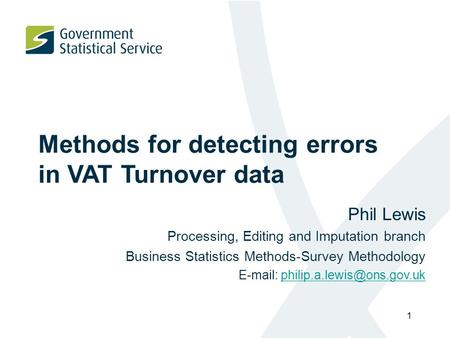 1 Methods for detecting errors in VAT Turnover data Phil Lewis Processing, Editing and Imputation branch Business Statistics Methods-Survey Methodology.