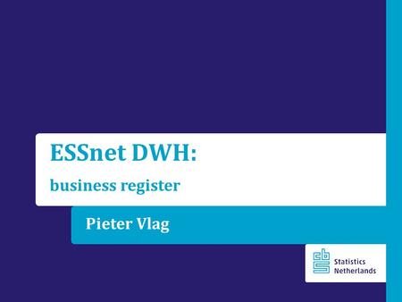 Pieter Vlag ESSnet DWH: business register. Outline Central role of the  statistical units,  population frame, which includes number of enterprises,