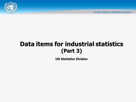 1 UN Statistics Division Data items for industrial statistics (Part 3)