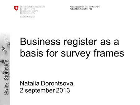 Federal Department of Home Affairs FDHA Federal Statistical Office FSO Business register as a basis for survey frames Natalia Dorontsova 2 september 2013.