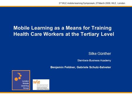 3 rd WLE mobile learning Symposium, 27 March 2009, WLE, London Mobile Learning as a Means for Training Health Care Workers at the Tertiary Level Silke.